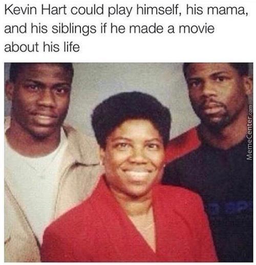 kevin hart could play himself ,hos mama.....