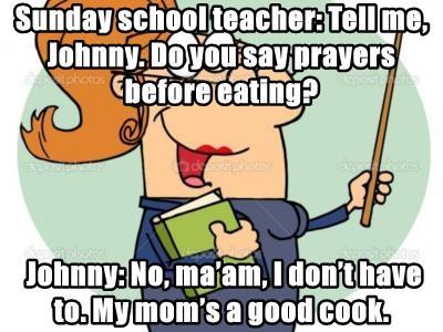 Sunday school teacher: Tell me, Johnny. Do you say prayers before eating?