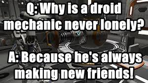 Q: Why is a droid mechanic never lonely?