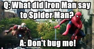 Q: What did Iron Man say to Spider Man?