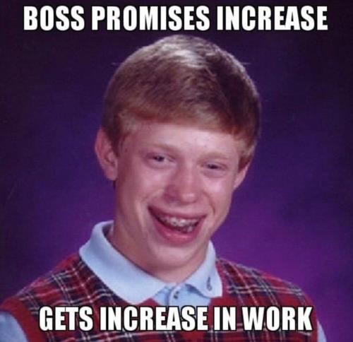 Boss promises increase, increases amount of work,