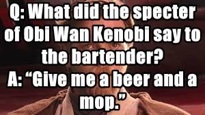 Q: What did the specter of Obi Wan Kenobi say to the bartender?
