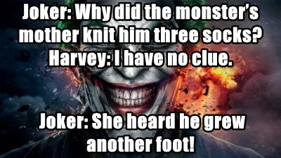 Joker: Why did the monster's mother knit him three socks?  Harvey: I have no clue.