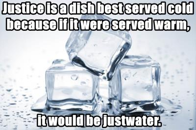 Justice is a dish best served cold because if it were served warm,