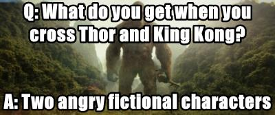 Q: What do you get when you cross Thor and King Kong?