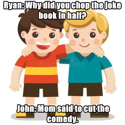 Ryan: Why did you chop the joke book in half?