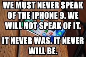 WE MUST NEVER SPEAK OF THE IPHONE 9. WE WILL NOT SPEAK OF IT.