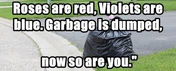 Roses are red, Violets are blue. Garbage is dumped,
