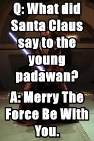 Q: What did Santa Claus say to the young padawan?