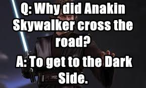 Q: Why did Anakin Skywalker cross the road?