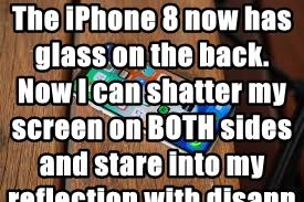 The iPhone 8 now has glass on the back. Now I can shatter my screen on BOTH sides and stare into my reflection with disappointment twice