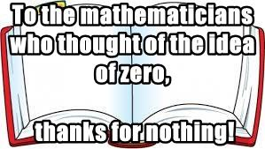 To the mathematicians who thought of the idea of zero,
