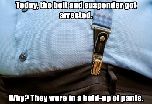 Today, the belt and suspender got arrested.