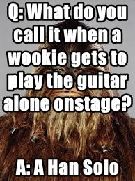 Q: What do you call it when a wookie gets to play the guitar alone onstage?